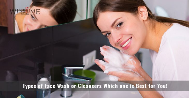 Types of Face Wash or Cleansers Which one is Best for You!